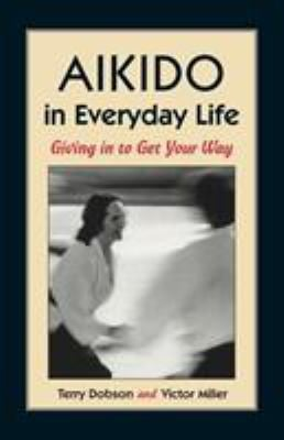 Aikido in Everyday Life: Giving in to Get Your Way Second Edition 9781556431517