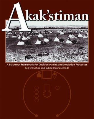 Akak'stiman: A Blackfoot Framework for Decision-Making and Mediation Processes 9781552380444