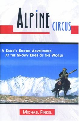 Alpine Circus: A Skier's Exotic Adventures at the Snowy Edge of the World 9781558219243