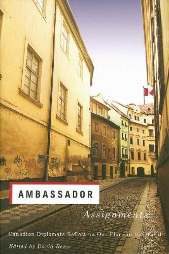 Ambassador Assignments: Canadian Diplomats Reflect on Our Place in the World 9781550410747