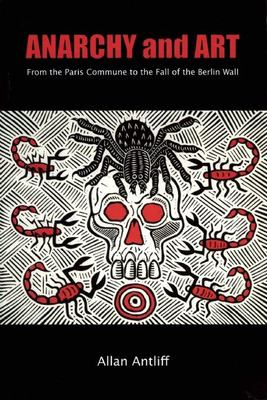 Anarchy and Art: From the Paris Commune to the Fall of the Berlin Wall 9781551522180