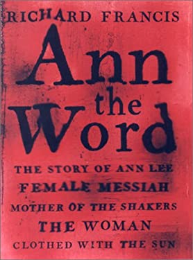 Ann the Word: The Story of Ann Lee, Female Messiah, Mother of the Shakers, the Woman Clothed with the Sun 9781559705622