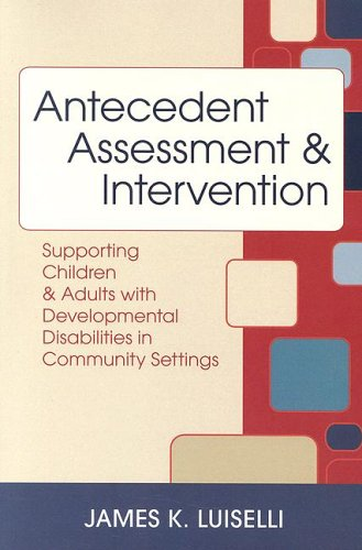 Antecedent Assessment & Intervention: Supporting Children & Adults with Developmental Disabilities in Community Settings 9781557668493