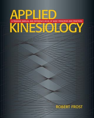 Applied Kinesiology: A Training Manual and Reference Book of Basic Principals and Practices