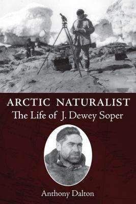 Arctic Naturalist: The Life of J. Dewey Soper 9781554887460
