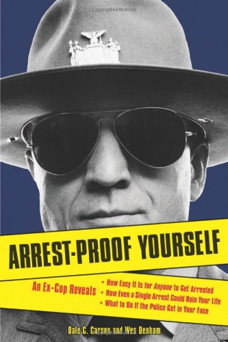 Arrest-Proof Yourself: An Ex-Cop Reveals How Easy It Is for Anyone to Get Arrested, How Even a Single Arrest Could Ruin Your Life, and What t 9781556526374
