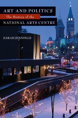 Art and Politics: The History of the National Arts Centre 9781550028867