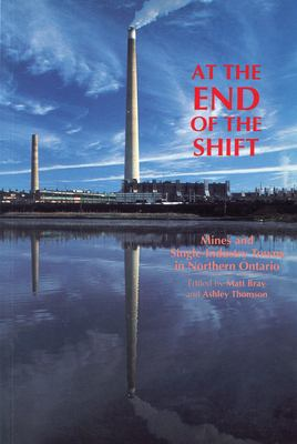 At the End of the Shift: Mines and Single-Industry Towns in Northern Ontario 9781550021509