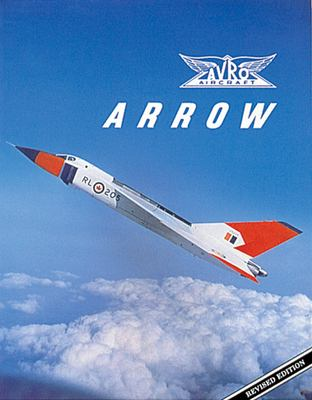 Avro Arrow: The Story of the Avro Arrow from Its Evolution to Its Extinction 9781550460476