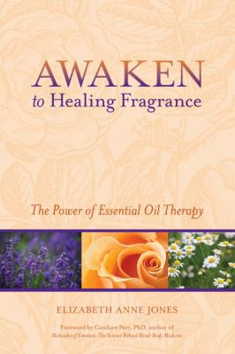 Awaken to Healing Fragrance: The Power of Essential Oil Therapy 9781556438752