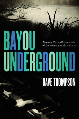 Bayou Underground: Tracing the Mythical Roots of American Popular Music 9781550229622