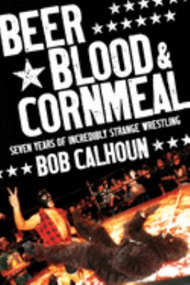 Beer, Blood & Cornmeal: Seven Years of Incredibly Strange Wrestling 9781550228274