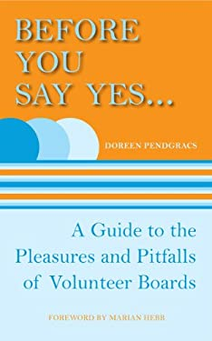 Before You Say Yes...: A Guide to the Pleasures and Pitfalls of Volunteer Boards 9781554887033