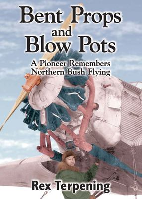 Bent Props and Blow Pots: A Pioneer Remembers Northern Bush Flying 9781550172874