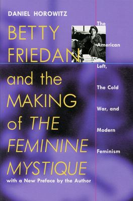 Betty Friedan and the Making of the Feminine Mystique: The American Left, the Cold War, and Modern Feminism 9781558492769
