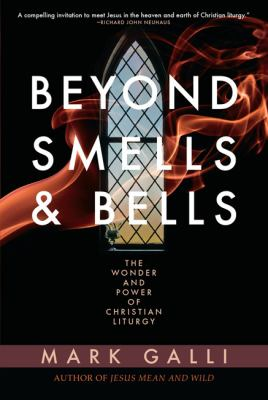 Beyond Smells and Bells: The Wonder and Power of Christian Liturgy 9781557255211