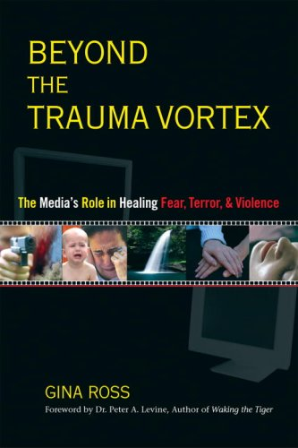 Beyond the Trauma Vortex: The Media's Role in Healing Fear, Terror, and Violence 9781556434464