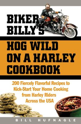 Biker Billy's Hog Wild on a Harley Cookbook: 200 Fiercely Flavorful Recipes to Kick-Start Your Home Cooking from Harley Riders Across the USA 9781558322509