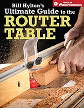 Bill Hylton's Ultimate Guide to the Router Table 6914567
