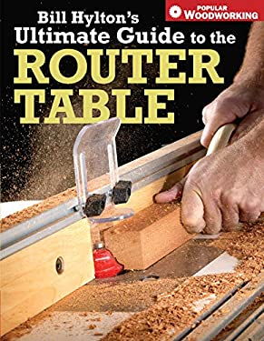Bill Hylton's Ultimate Guide to the Router Table 9781558707962