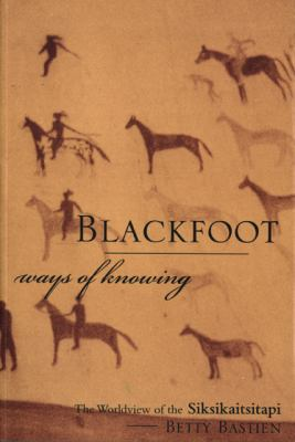 Blackfoot Ways of Knowing: The Worldview of the Siksikaitsitapi 9781552381090