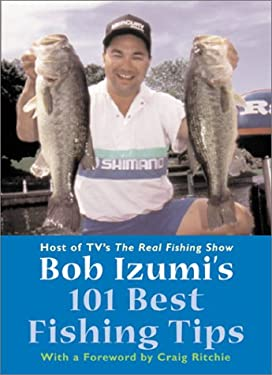 Bob Izumi's 101 Best Fishing Tips: Over a Hundred Fishing Tips from One of North America's Most Popular and Respected Fishermen 9781552095607
