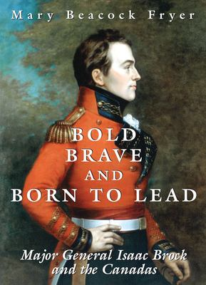 Bold, Brave, and Born to Lead: Major General Isaac Brock and the Canadas 9781550025019