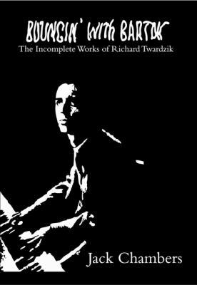 Bouncin' with Bartok: The Incomplete Works of Richard Twardzik 9781551281414