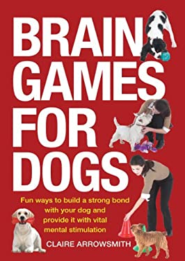 Brain Games for Dogs : Fun Ways to Build a Strong Bond with Your Dog and Provide It with Vital Mental Stimulation