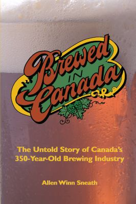 Brewed in Canada: The Untold Story of Canada's 350-Year Old Brewing History 9781550023732