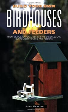 Build Your Own Birdhouses and Feeders: From Simple, Natural Designs to Spectacular, Customized Houses and Feeders 9781552091357