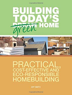 Building Today's Green Home: Practical, Cost-Effective and Eco-Responsible Homebuilding 9781558708624