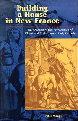 Building a House in New France: An Account of the Perplexities of Client and Craftsman in Early Canada 9781550416282