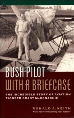 Bush Pilot with a Briefcase: The Incredible Story of Aviation Pioneer Grant McConachie 9781550545869