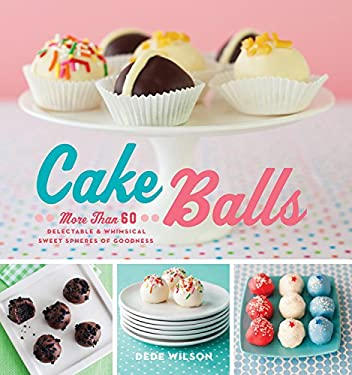Cake Balls: More Than 60 Delectable and Whimsical Sweet Spheres of Goodness 9781558327627
