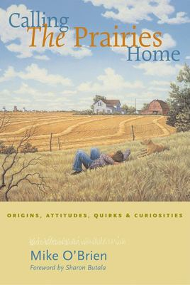 Calling the Prairies Home: Origins, Attitudes, Quirks & Curiosities 9781551926803