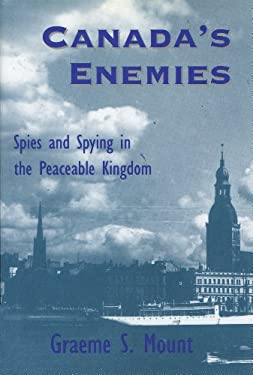 Canada's Enemies: Spies and Spying in the Peaceable Kingdom 9781550021905