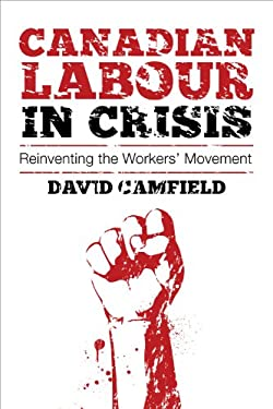 Canadian Labour in Crisis: Reinventing the Workers' Movement 9781552664162