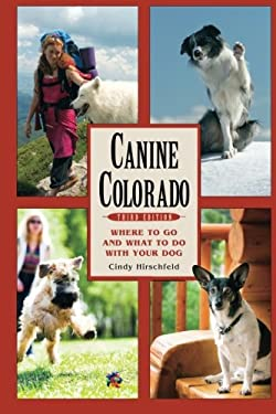 Canine Colorado: Where to Go and What to Do with Your Dog 9781555917104