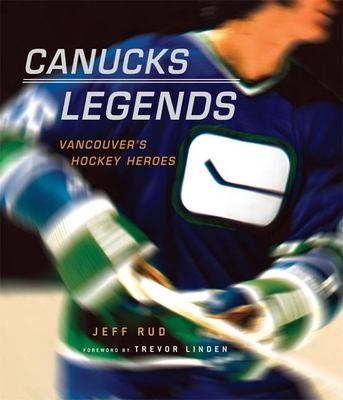 Canucks Legends: Vancouver's Hockey Heroes 9781551928098