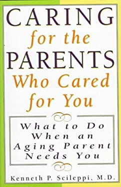 Caring for the Parents Who Cared for You: What to Do When an Aging Parent Needs You 9781559723671