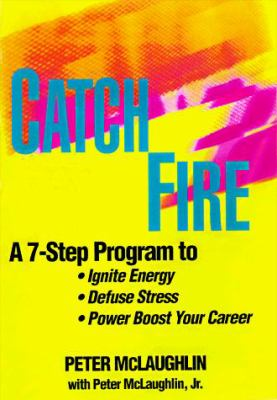 Catchfire: A 7-Step Program to Ignite Energy, Defuse Stress, and Power-Boost Your Career 9781559274951