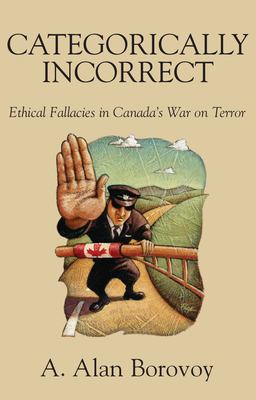 Categorically Incorrect: Ethical Fallacies in Canada's War on Terror 9781550026283