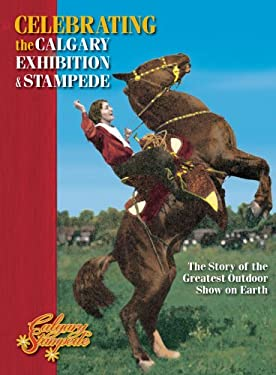 Celebrating the Calgary Exhibition and Stampede: The Story of the Greatest Outdoor Show on Earth 9781551539393