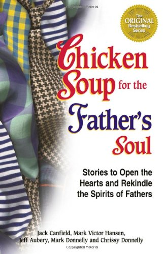 Chicken Soup for the Father's Soul: 101 Stories to Open the Hearts and Rekindle the Spirits of Fathers 9781558748941