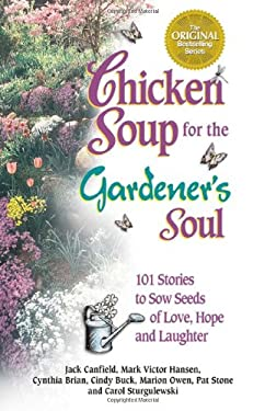 Chicken Soup for the Gardener's Soul: 101 Stories to Sow Seeds of Love, Hope and Laughter 9781558748866