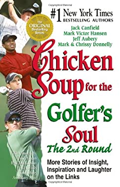 Chicken Soup for the Golfer's Soul: The 2nd Round: More Stories of Insight, Inspiration and Laughter on the Links 9781558749825