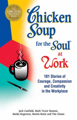 Chicken Soup for the Soul at Work: 101 Stories of Courage, Compassion & Creativity in the Workplace 9781558744240