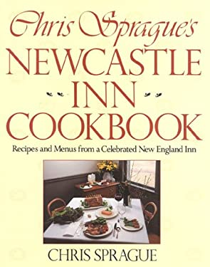 Chris Sprague's Newcastle Inn Cookbook: Recipes and Menus from a Celebrated New England Inn 9781558320499