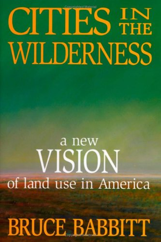 Cities in the Wilderness: A New Vision of Land Use in America 9781559630931
